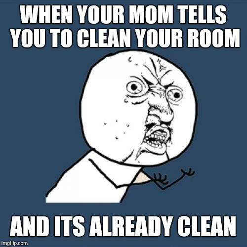 Y U No Meme | WHEN YOUR MOM TELLS YOU TO CLEAN YOUR ROOM AND ITS ALREADY CLEAN | image tagged in memes,y u no | made w/ Imgflip meme maker