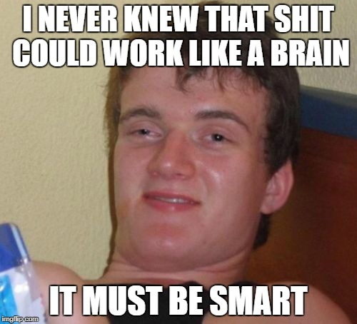 10 Guy Meme | I NEVER KNEW THAT SHIT COULD WORK LIKE A BRAIN IT MUST BE SMART | image tagged in memes,10 guy | made w/ Imgflip meme maker