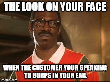 That's Nasty Baby |  THE LOOK ON YOUR FACE; WHEN THE CUSTOMER YOUR SPEAKING TO BURPS IN YOUR EAR. | image tagged in the look,nasty woman,burping,oh you,i see what you did there,did that just happen | made w/ Imgflip meme maker