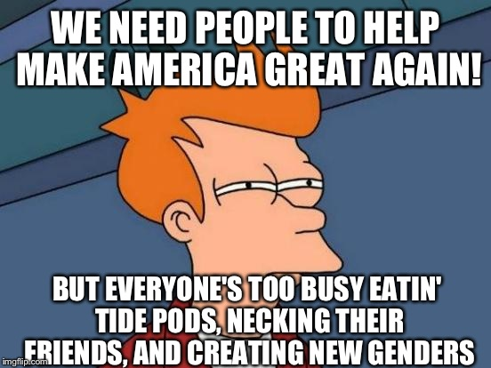 That's America For Ya | WE NEED PEOPLE TO HELP MAKE AMERICA GREAT AGAIN! BUT EVERYONE'S TOO BUSY EATIN' TIDE PODS, NECKING THEIR FRIENDS, AND CREATING NEW GENDERS | image tagged in tide pods,neck,gender | made w/ Imgflip meme maker