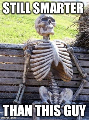 Waiting Skeleton Meme | STILL SMARTER THAN THIS GUY | image tagged in memes,waiting skeleton | made w/ Imgflip meme maker