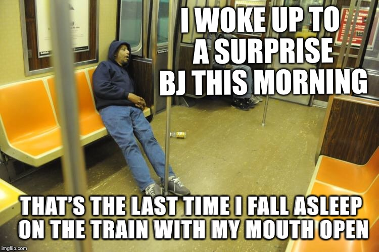 I woke up to a surprise BJ this morning | I WOKE UP TO A SURPRISE BJ THIS MORNING THAT'S THE LAST TIME I FALL ASLEEP ON THE TRAIN WITH MY MOUTH OPEN | image tagged in i woke up to a surprise bj this morning | made w/ Imgflip meme maker