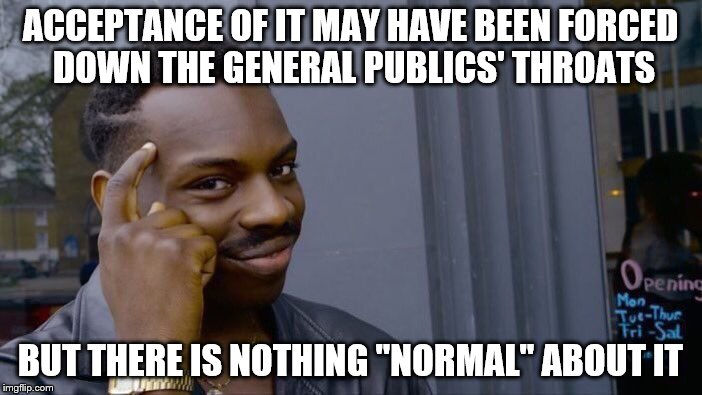 "Roll Safe Think About It Meme | ACCEPTANCE OF IT MAY HAVE BEEN FORCED DOWN THE GENERAL PUBLICS' THROATS BUT THERE IS NOTHING ""NORMAL"" ABOUT IT 