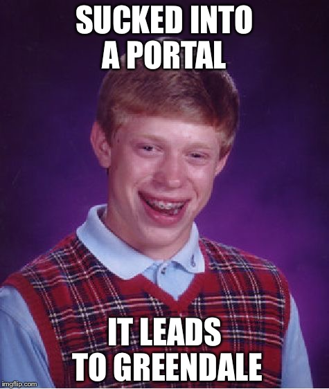 Bad Luck Brian Meme | SUCKED INTO A PORTAL IT LEADS TO GREENDALE | image tagged in memes,bad luck brian | made w/ Imgflip meme maker