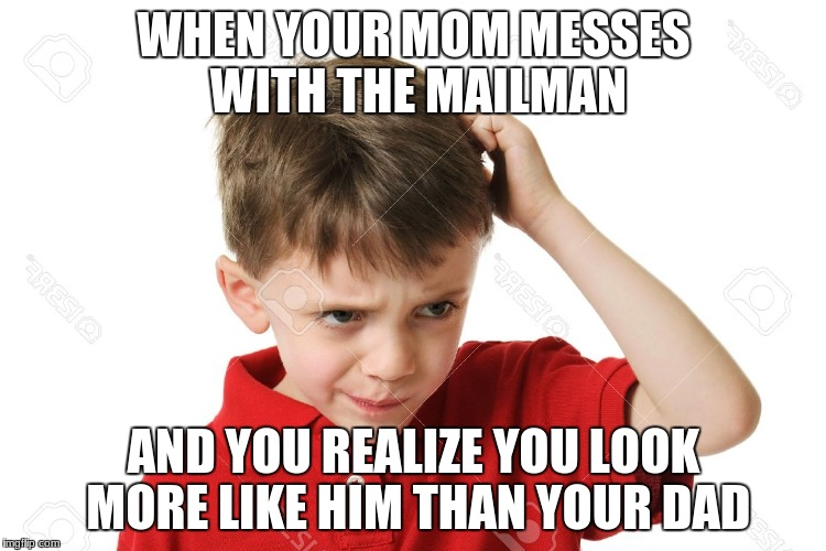 WHEN YOUR MOM MESSES WITH THE MAILMAN AND YOU REALIZE YOU LOOK MORE LIKE HIM THAN YOUR DAD | image tagged in confused kid | made w/ Imgflip meme maker