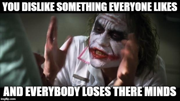 And everybody loses their minds Meme | YOU DISLIKE SOMETHING EVERYONE LIKES AND EVERYBODY LOSES THERE MINDS | image tagged in memes,and everybody loses their minds | made w/ Imgflip meme maker