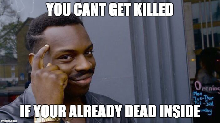 Roll Safe Think About It Meme | YOU CANT GET KILLED IF YOUR ALREADY DEAD INSIDE | image tagged in memes,roll safe think about it | made w/ Imgflip meme maker