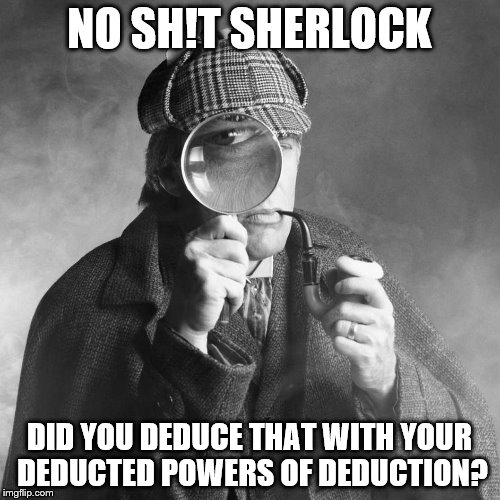 NO SH!T SHERLOCK DID YOU DEDUCE THAT WITH YOUR DEDUCTED POWERS OF DEDUCTION? | made w/ Imgflip meme maker