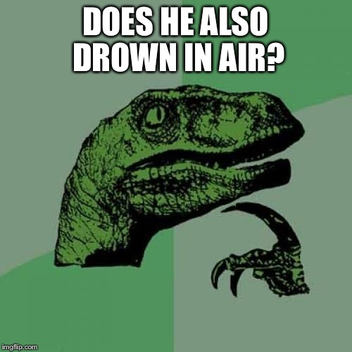 Philosoraptor Meme | DOES HE ALSO DROWN IN AIR? | image tagged in memes,philosoraptor | made w/ Imgflip meme maker