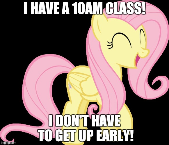 I also get to stay up late! | I HAVE A 10AM CLASS! I DON'T HAVE TO GET UP EARLY! | image tagged in happy fluttershy,memes,class,ponies | made w/ Imgflip meme maker