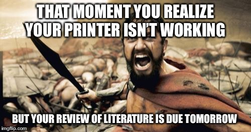 Sparta Leonidas Meme | THAT MOMENT YOU REALIZE YOUR PRINTER ISN'T WORKING BUT YOUR REVIEW OF LITERATURE IS DUE TOMORROW | image tagged in memes,sparta leonidas | made w/ Imgflip meme maker