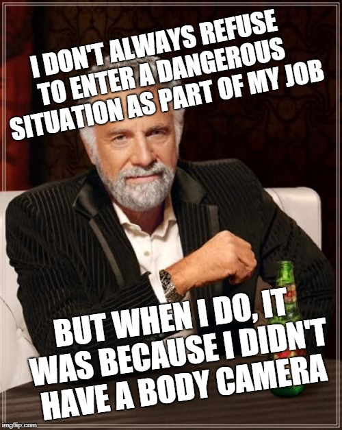 The Most Interesting Man In The World Meme | I DON'T ALWAYS REFUSE TO ENTER A DANGEROUS SITUATION AS PART OF MY JOB BUT WHEN I DO, IT WAS BECAUSE I DIDN'T HAVE A BODY CAMERA | image tagged in memes,the most interesting man in the world | made w/ Imgflip meme maker