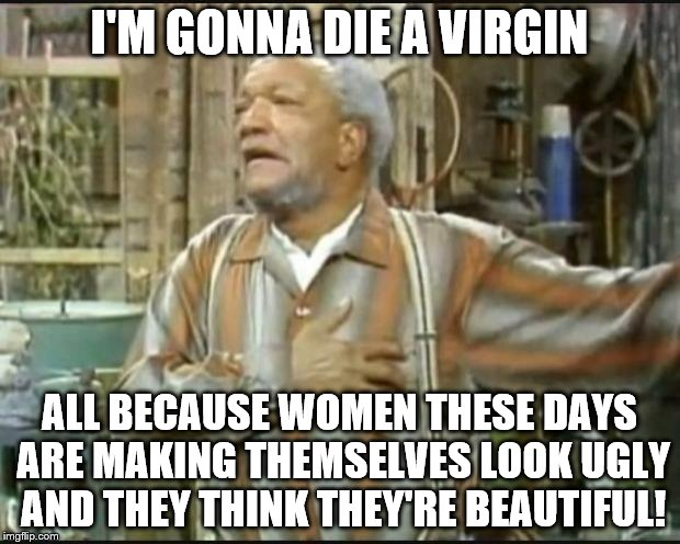 Fred Sanford or Forever Alone  |  I'M GONNA DIE A VIRGIN; ALL BECAUSE WOMEN THESE DAYS ARE MAKING THEMSELVES LOOK UGLY AND THEY THINK THEY'RE BEAUTIFUL! | image tagged in fred sanford,ugly is ugly,personal beauty standards | made w/ Imgflip meme maker