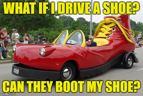 WHAT IF I DRIVE A SHOE? CAN THEY BOOT MY SHOE? | made w/ Imgflip meme maker