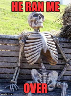 Waiting Skeleton Meme | HE RAN ME OVER | image tagged in memes,waiting skeleton | made w/ Imgflip meme maker