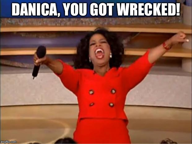Oprah You Get A Meme | DANICA, YOU GOT WRECKED! | image tagged in memes,oprah you get a | made w/ Imgflip meme maker