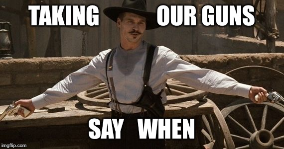 Say When | TAKING             OUR GUNS SAY   WHEN | image tagged in say when | made w/ Imgflip meme maker