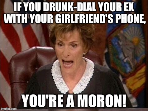 Drunk dialing your ex with your girlfriend's phone | IF YOU DRUNK-DIAL YOUR EX WITH YOUR GIRLFRIEND'S PHONE, YOU'RE A MORON! | image tagged in judge judy,crazy ex girlfriend,phone,drunk,call,memes | made w/ Imgflip meme maker