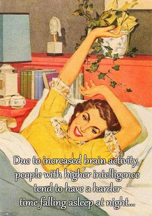 Increased brain activity... | Due to increased brain activity, people with higher intelligence tend to have a harder time falling asleep at night... | image tagged in brain,higher intelligence,falling asleep,night | made w/ Imgflip meme maker