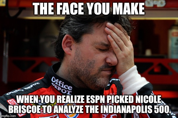 Seriously, Nicole Briscoe of ESPN? | THE FACE YOU MAKE WHEN YOU REALIZE ESPN PICKED NICOLE BRISCOE TO ANALYZE THE INDIANAPOLIS 500. | image tagged in tony stewart frustrated,memes,espn,indycar,indianapolis,sport | made w/ Imgflip meme maker
