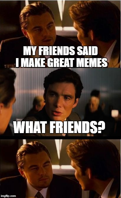 Inception Meme | MY FRIENDS SAID I MAKE GREAT MEMES WHAT FRIENDS? | image tagged in memes,inception | made w/ Imgflip meme maker