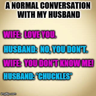 blank | A NORMAL CONVERSATION WITH MY HUSBAND HUSBAND: *CHUCKLES* WIFE:  LOVE YOU. HUSBAND:  NO, YOU DON'T. WIFE:  YOU DON'T KNOW ME! | image tagged in blank,memes,wife,husband,love,funny | made w/ Imgflip meme maker