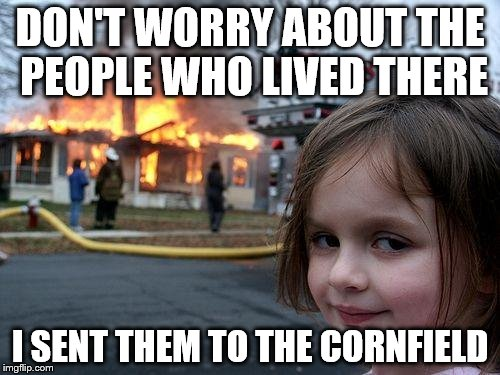 Disaster Girl Meme | DON'T WORRY ABOUT THE PEOPLE WHO LIVED THERE I SENT THEM TO THE CORNFIELD | image tagged in memes,disaster girl | made w/ Imgflip meme maker