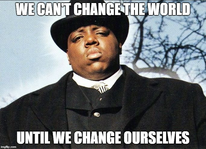 Notorious B.I.G | WE CAN'T CHANGE THE WORLD UNTIL WE CHANGE OURSELVES | image tagged in biggie smalls,quote,big | made w/ Imgflip meme maker