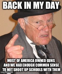 Ya know. Back in the 50s alot more of America owned guns than currently(lots of WW2 vets had their M1s)and we had no massmurders | BACK IN MY DAY MOST OF AMERICA OWNED GUNS AND WE HAD ENOUGH COMMON SENSE TO NOT SHOOT UP SCHOOLS WITH THEM | image tagged in memes,back in my day | made w/ Imgflip meme maker