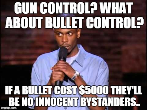 GUN CONTROL? WHAT ABOUT BULLET CONTROL? IF A BULLET COST $5000 THEY'LL BE NO INNOCENT BYSTANDERS.. | image tagged in dave chappelle | made w/ Imgflip meme maker