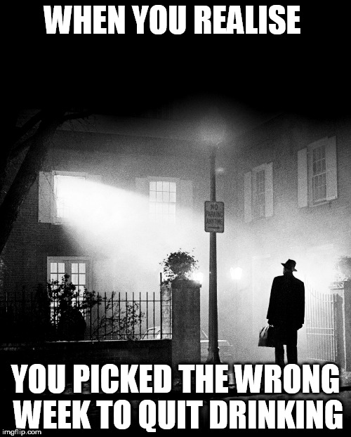 THE EXORCIST | WHEN YOU REALISE YOU PICKED THE WRONG WEEK TO QUIT DRINKING | image tagged in exorcist,meme,the exorcist,funny,drinking | made w/ Imgflip meme maker