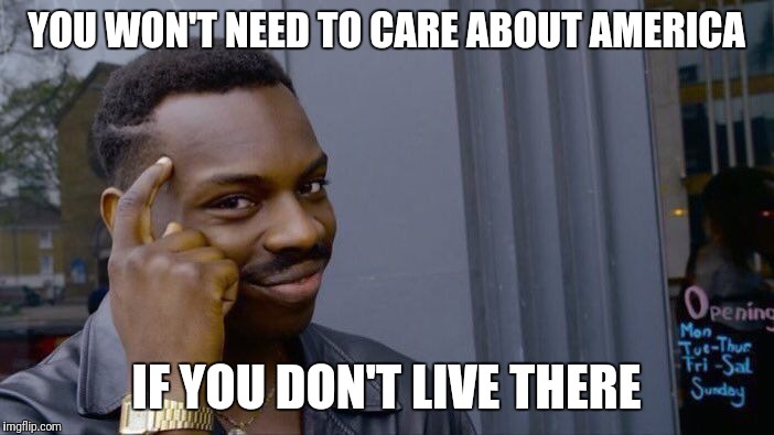 Roll Safe Think About It Meme | YOU WON'T NEED TO CARE ABOUT AMERICA IF YOU DON'T LIVE THERE | image tagged in memes,roll safe think about it | made w/ Imgflip meme maker