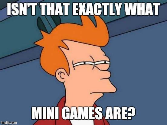 Futurama Fry Meme | ISN'T THAT EXACTLY WHAT MINI GAMES ARE? | image tagged in memes,futurama fry | made w/ Imgflip meme maker