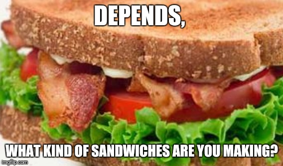 DEPENDS, WHAT KIND OF SANDWICHES ARE YOU MAKING? | made w/ Imgflip meme maker