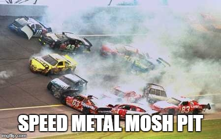 Because Race Car | SPEED METAL MOSH PIT | image tagged in memes,because race car | made w/ Imgflip meme maker