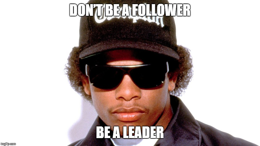 Eazy E  |  DON'T BE A FOLLOWER; BE A LEADER | image tagged in eazy e,nwa,rapper | made w/ Imgflip meme maker