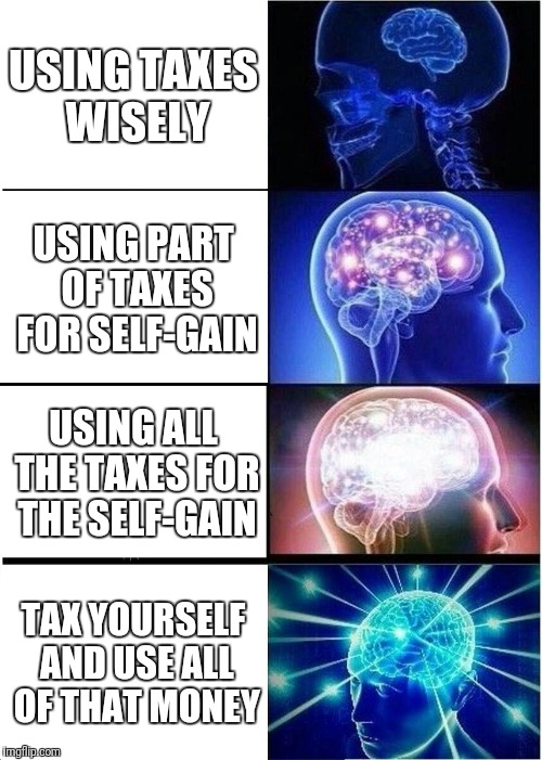 The Government Be All Like:  | USING TAXES WISELY USING PART OF TAXES FOR SELF-GAIN USING ALL THE TAXES FOR THE SELF-GAIN TAX YOURSELF AND USE ALL OF THAT MONEY | image tagged in memes,expanding brain | made w/ Imgflip meme maker