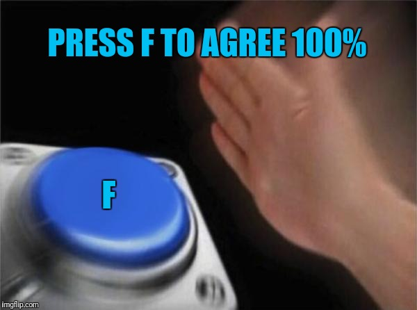 Blank Nut Button Meme | PRESS F TO AGREE 100% F | image tagged in memes,blank nut button | made w/ Imgflip meme maker