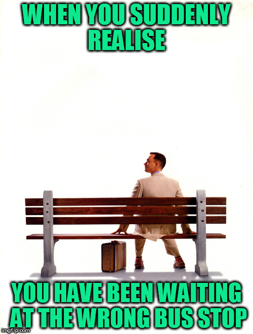 WAITING FOR THE BUS | WHEN YOU SUDDENLY REALISE YOU HAVE BEEN WAITING AT THE WRONG BUS STOP | image tagged in bus stop,funny memes,forrest gump | made w/ Imgflip meme maker