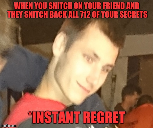 Note to self: Never Snitch on Sam ever again | WHEN YOU SNITCH ON YOUR FRIEND AND THEY SNITCH BACK ALL 712 OF YOUR SECRETS *INSTANT REGRET | image tagged in memes,instant regret,snitch,secrets,i trusted you | made w/ Imgflip meme maker