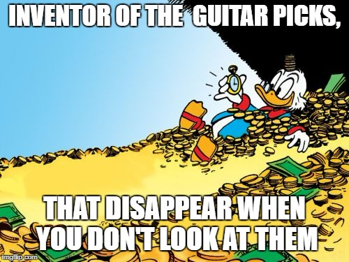 Scrooge McDuck |  INVENTOR OF THE  GUITAR PICKS, THAT DISAPPEAR WHEN YOU DON'T LOOK AT THEM | image tagged in memes,scrooge mcduck | made w/ Imgflip meme maker