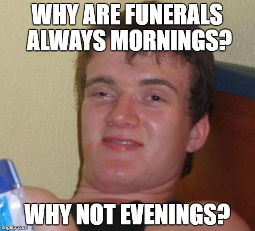 10 Guy Meme | WHY ARE FUNERALS ALWAYS MORNINGS? WHY NOT EVENINGS? | image tagged in memes,10 guy | made w/ Imgflip meme maker