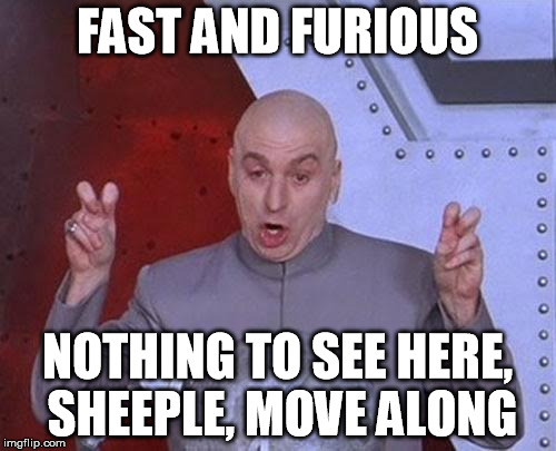 Dr Evil Laser Meme | FAST AND FURIOUS NOTHING TO SEE HERE, SHEEPLE, MOVE ALONG | image tagged in memes,dr evil laser | made w/ Imgflip meme maker