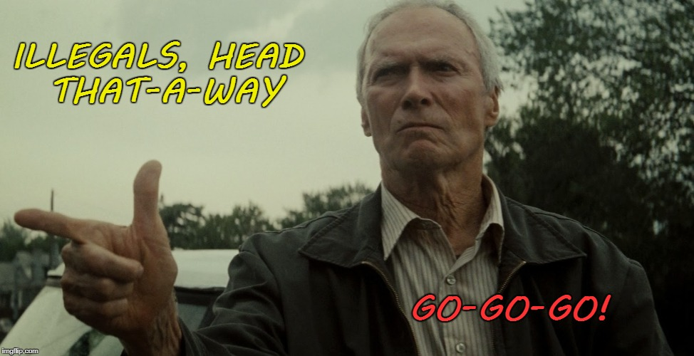 ILLEGALS, HEAD THAT-A-WAY GO-GO-GO! | image tagged in eastwood in gran torino | made w/ Imgflip meme maker