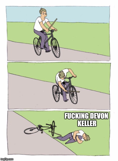 F**KING DEVON KELLER | image tagged in stick in own wheel hurt yourself | made w/ Imgflip meme maker