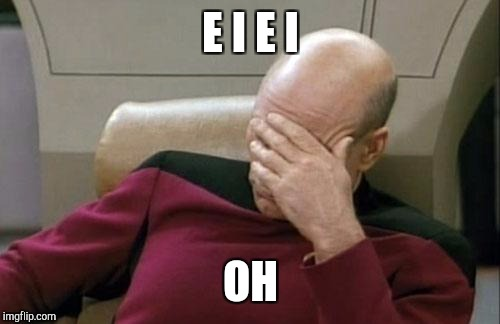 Captain Picard Facepalm Meme | E I E I OH | image tagged in memes,captain picard facepalm | made w/ Imgflip meme maker