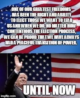 Our Election's Transition of Power | ONE OF OUR GREATEST FREEDOMS HAS BEEN THE RIGHT AND ABILITY TO ELECT THOSE WE WANT TO LEAD US AND WHEN WE DO, NO MATTER HOW CONTENTIOUS THE  | image tagged in peaceful transition of power,donald trump,election 2016 aftermath | made w/ Imgflip meme maker