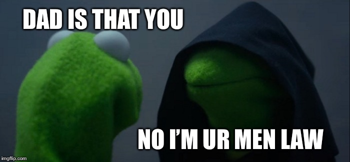 Evil Kermit Meme | DAD IS THAT YOU NO I'M UR MEN LAW | image tagged in memes,evil kermit | made w/ Imgflip meme maker