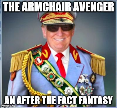 Donald Trump | THE ARMCHAIR AVENGER AN AFTER THE FACT FANTASY | image tagged in donald trump | made w/ Imgflip meme maker