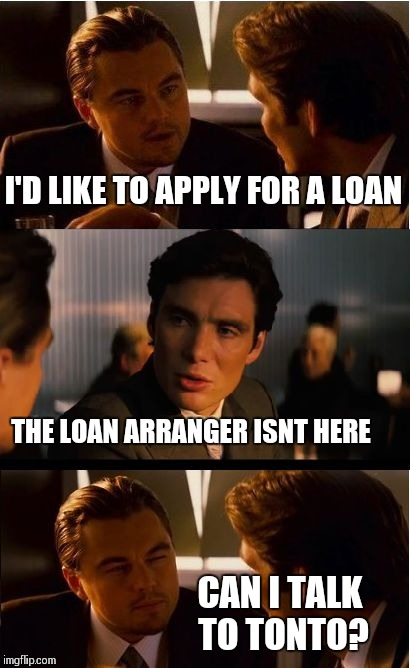 Inception Meme | I'D LIKE TO APPLY FOR A LOAN THE LOAN ARRANGER ISNT HERE CAN I TALK TO TONTO? | image tagged in memes,inception | made w/ Imgflip meme maker